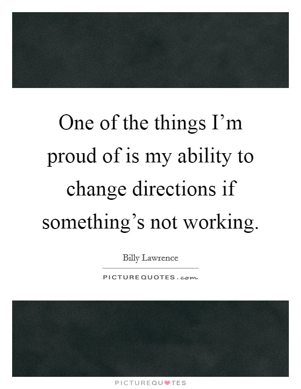 One of the things I'm proud of is my ability to change directions if something's not working Picture Quote #1