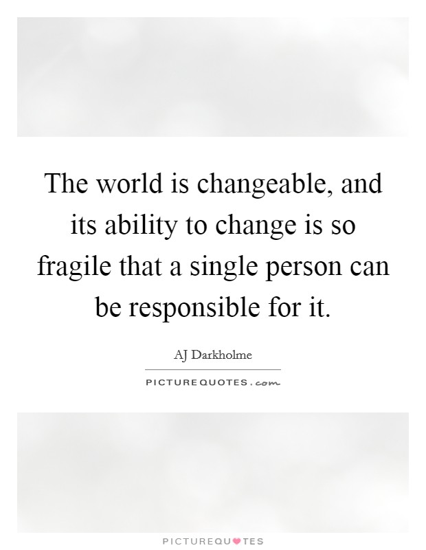The world is changeable, and its ability to change is so fragile that a single person can be responsible for it Picture Quote #1