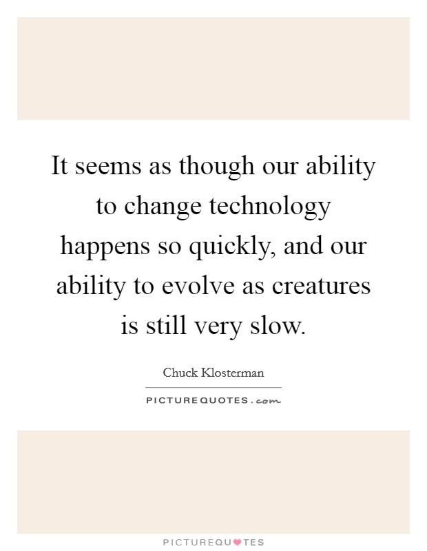 It seems as though our ability to change technology happens so quickly, and our ability to evolve as creatures is still very slow Picture Quote #1