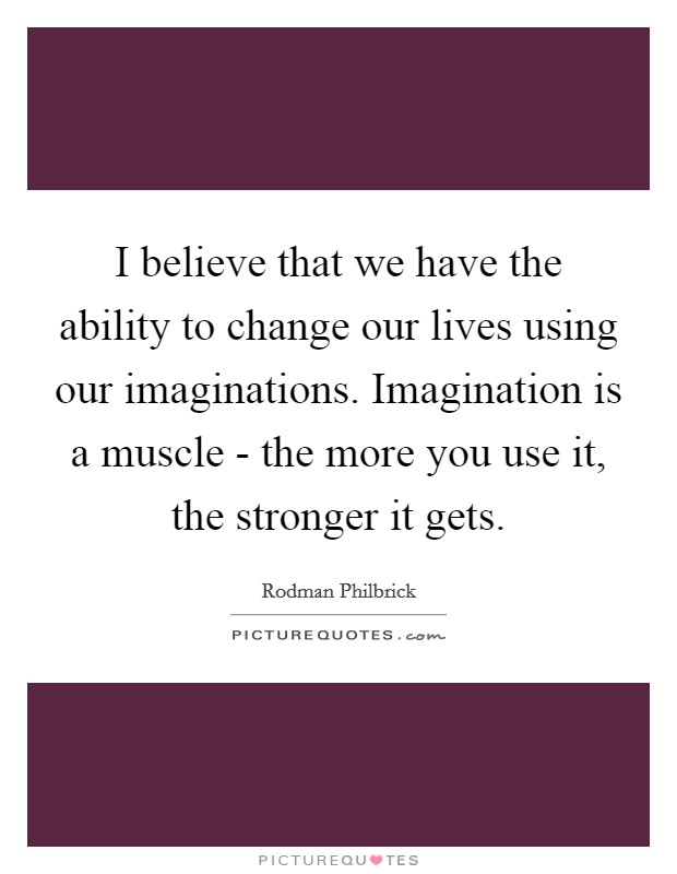 I believe that we have the ability to change our lives using our imaginations. Imagination is a muscle - the more you use it, the stronger it gets Picture Quote #1