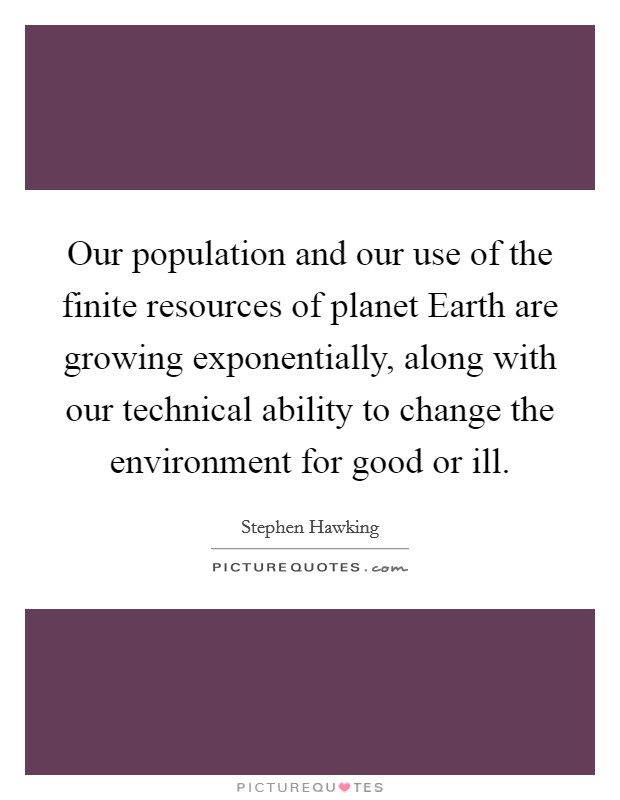 Our population and our use of the finite resources of planet Earth are growing exponentially, along with our technical ability to change the environment for good or ill Picture Quote #1