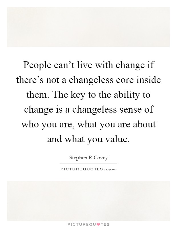 People can't live with change if there's not a changeless core inside them. The key to the ability to change is a changeless sense of who you are, what you are about and what you value Picture Quote #1
