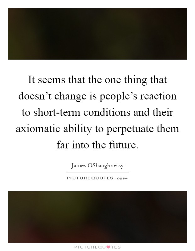 It seems that the one thing that doesn't change is people's reaction to short-term conditions and their axiomatic ability to perpetuate them far into the future Picture Quote #1