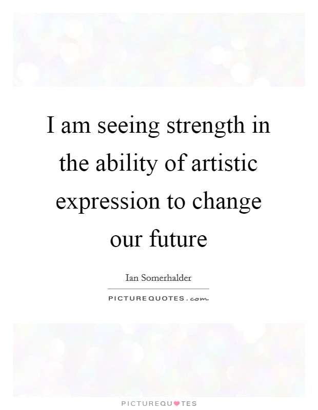 I am seeing strength in the ability of artistic expression to change our future Picture Quote #1
