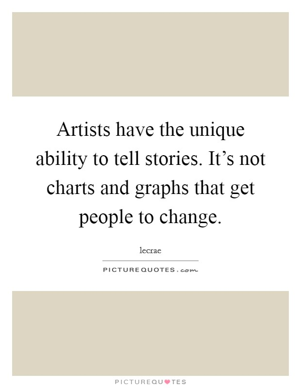 Artists have the unique ability to tell stories. It's not charts and graphs that get people to change Picture Quote #1