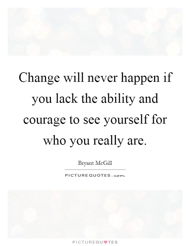 Change will never happen if you lack the ability and courage to see yourself for who you really are Picture Quote #1