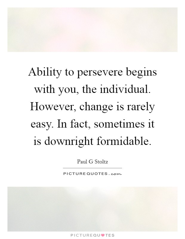 Ability to persevere begins with you, the individual. However, change is rarely easy. In fact, sometimes it is downright formidable Picture Quote #1