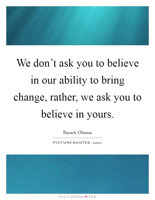 We don't ask you to believe in our ability to bring change, rather, we ask you to believe in yours Picture Quote #1