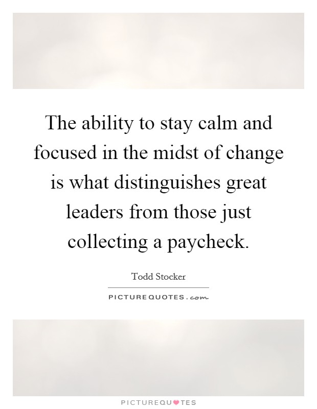 The ability to stay calm and focused in the midst of change is what distinguishes great leaders from those just collecting a paycheck Picture Quote #1