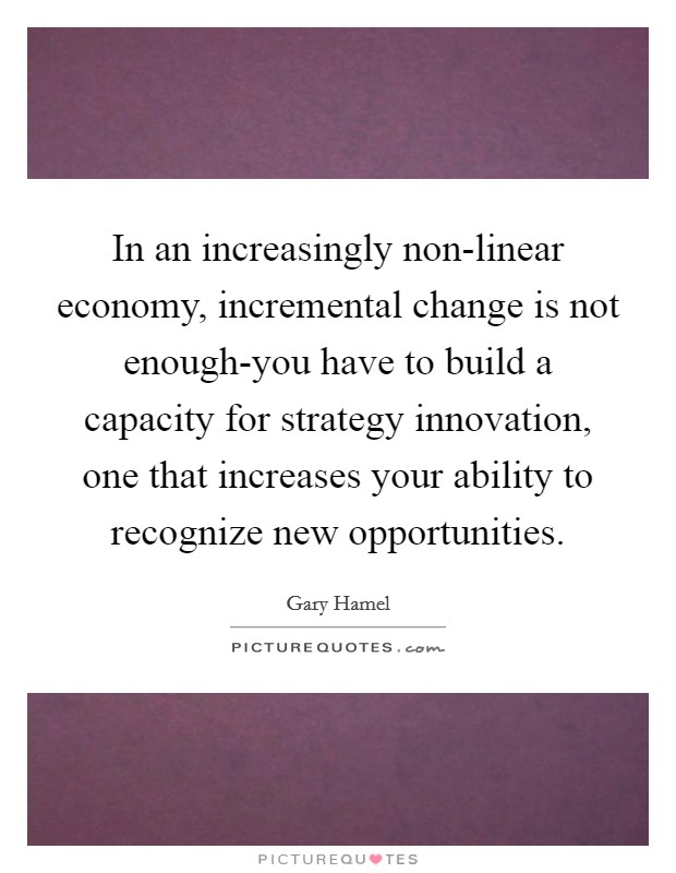 In an increasingly non-linear economy, incremental change is not enough-you have to build a capacity for strategy innovation, one that increases your ability to recognize new opportunities Picture Quote #1