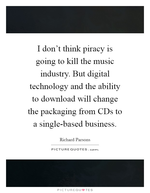 I don't think piracy is going to kill the music industry. But digital technology and the ability to download will change the packaging from CDs to a single-based business Picture Quote #1