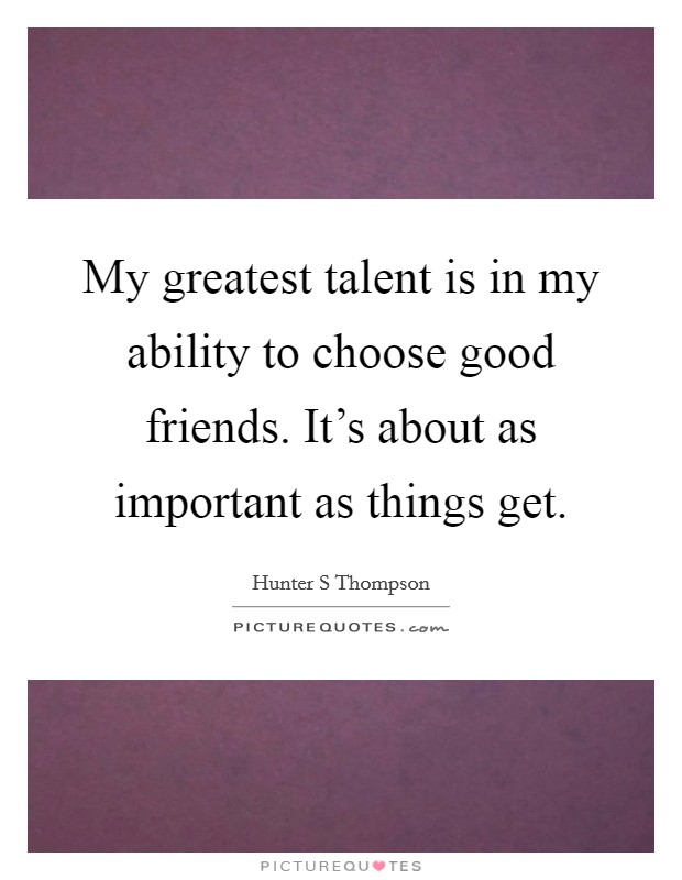 My greatest talent is in my ability to choose good friends. It's about as important as things get Picture Quote #1