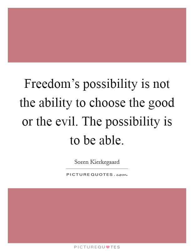 Freedom's possibility is not the ability to choose the good or the evil. The possibility is to be able Picture Quote #1