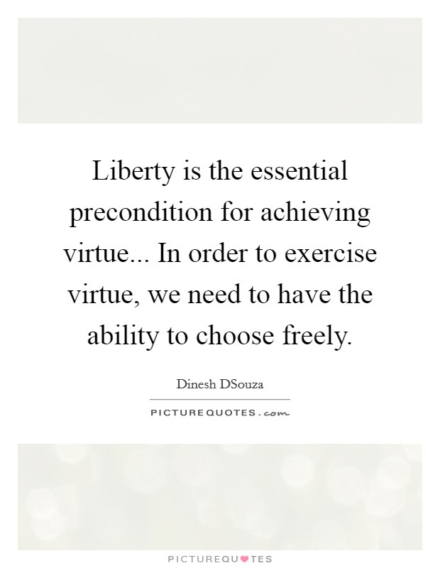Liberty is the essential precondition for achieving virtue... In order to exercise virtue, we need to have the ability to choose freely Picture Quote #1
