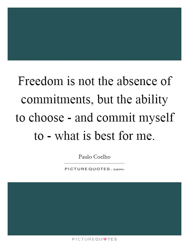 Freedom is not the absence of commitments, but the ability to choose - and commit myself to - what is best for me Picture Quote #1