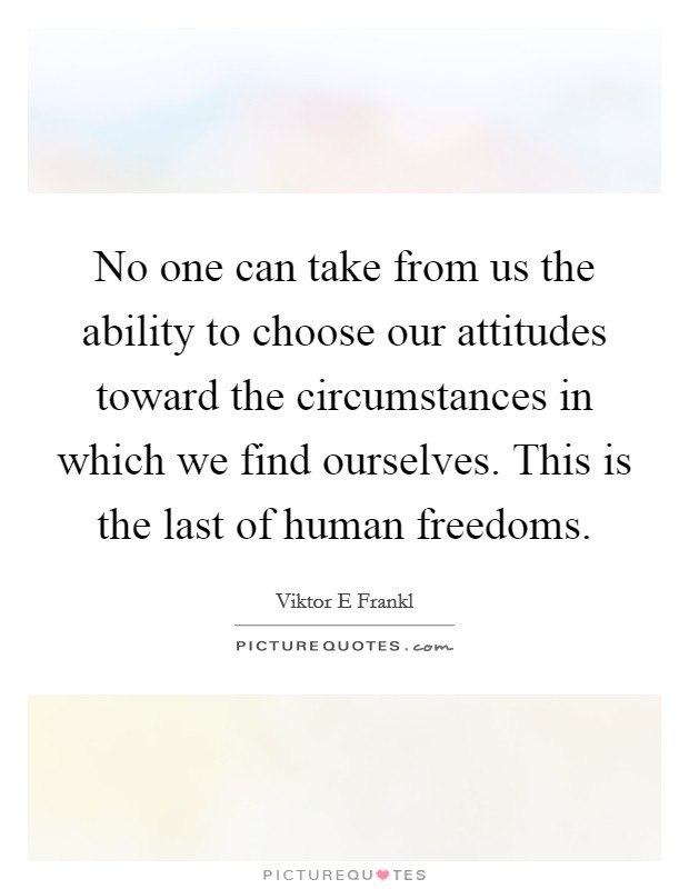 No one can take from us the ability to choose our attitudes toward the circumstances in which we find ourselves. This is the last of human freedoms Picture Quote #1