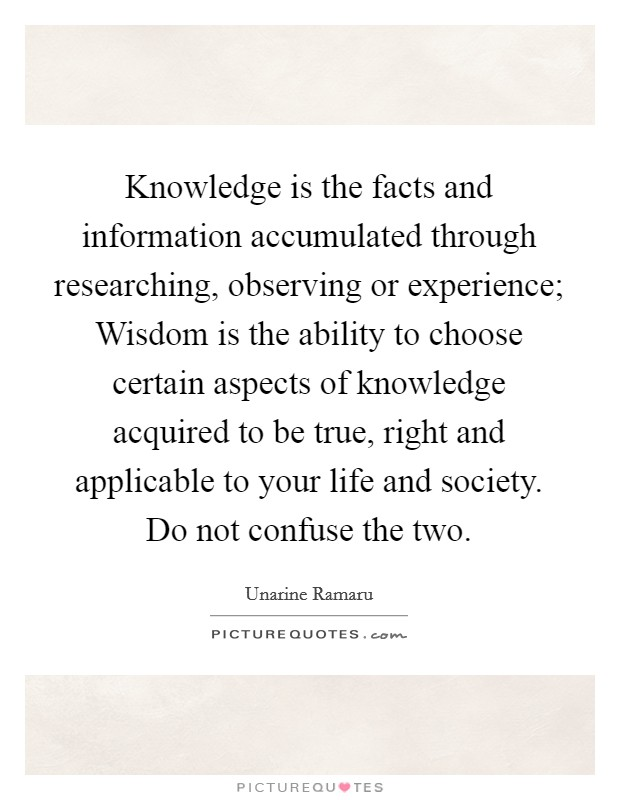 Knowledge is the facts and information accumulated through researching, observing or experience; Wisdom is the ability to choose certain aspects of knowledge acquired to be true, right and applicable to your life and society. Do not confuse the two Picture Quote #1