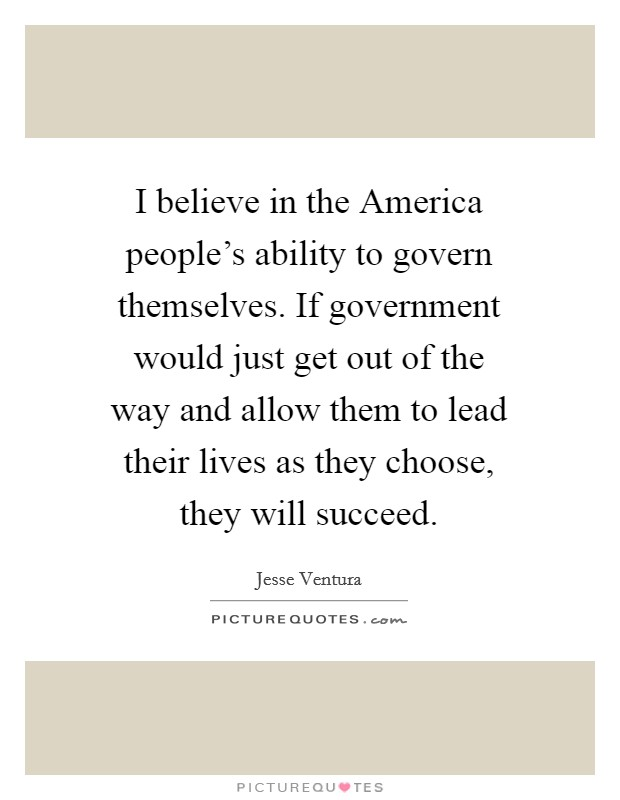 I believe in the America people's ability to govern themselves. If government would just get out of the way and allow them to lead their lives as they choose, they will succeed Picture Quote #1