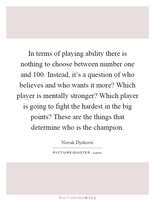 In terms of playing ability there is nothing to choose between number one and 100. Instead, it's a question of who believes and who wants it more? Which player is mentally stronger? Which player is going to fight the hardest in the big points? These are the things that determine who is the champion Picture Quote #1
