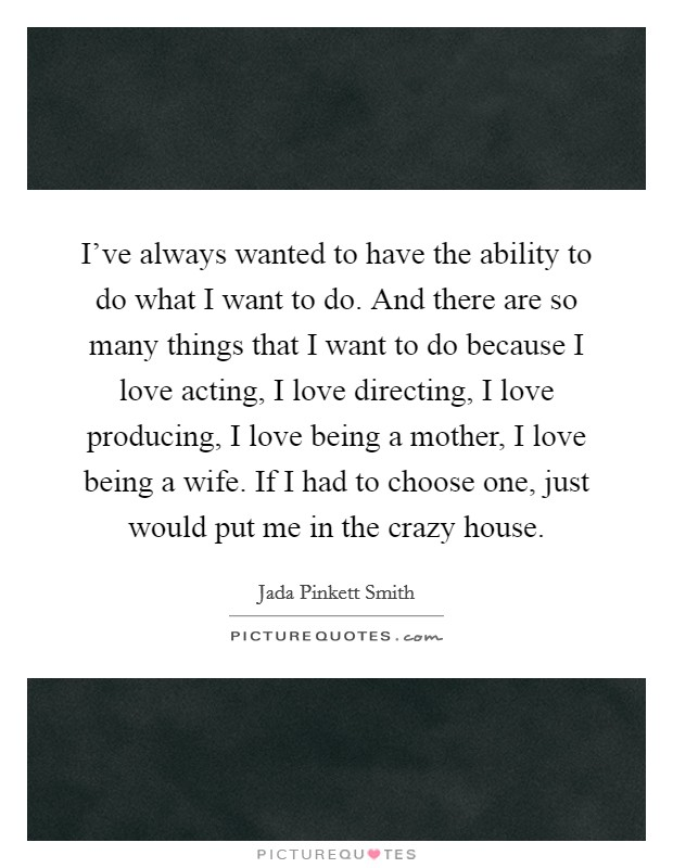I've always wanted to have the ability to do what I want to do. And there are so many things that I want to do because I love acting, I love directing, I love producing, I love being a mother, I love being a wife. If I had to choose one, just would put me in the crazy house Picture Quote #1