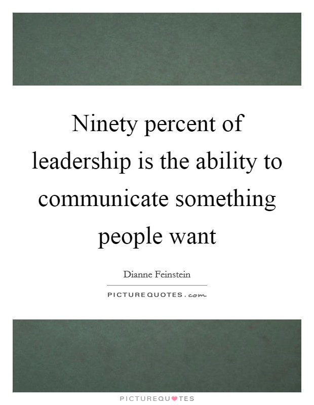 Ninety percent of leadership is the ability to communicate something people want Picture Quote #1