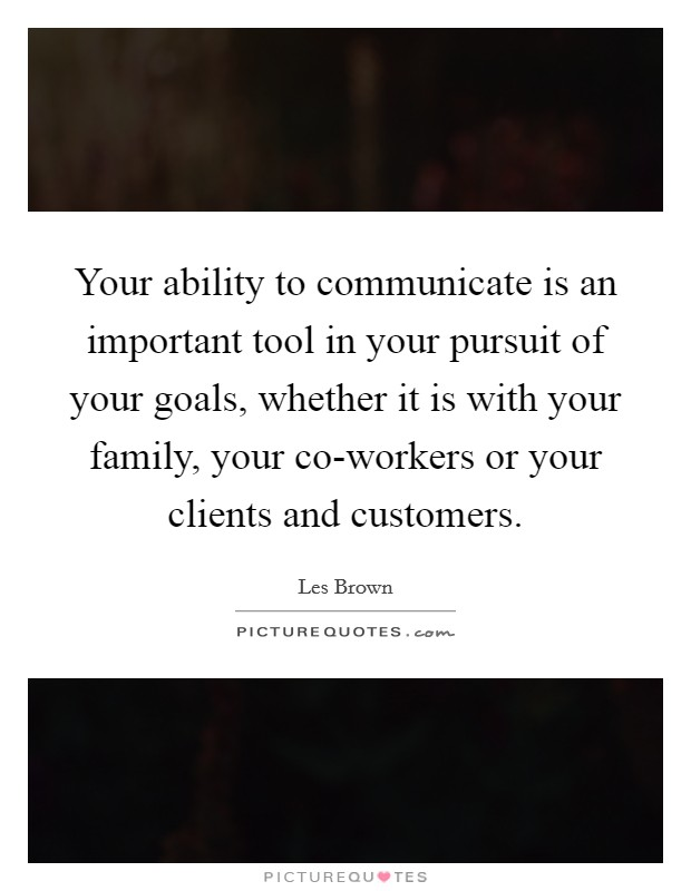 Your ability to communicate is an important tool in your pursuit of your goals, whether it is with your family, your co-workers or your clients and customers Picture Quote #1