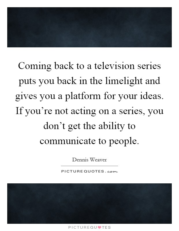 Coming back to a television series puts you back in the limelight and gives you a platform for your ideas. If you're not acting on a series, you don't get the ability to communicate to people Picture Quote #1
