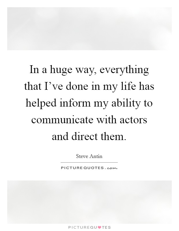 In a huge way, everything that I've done in my life has helped inform my ability to communicate with actors and direct them Picture Quote #1