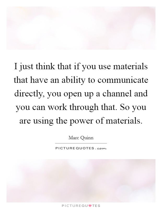 I just think that if you use materials that have an ability to communicate directly, you open up a channel and you can work through that. So you are using the power of materials Picture Quote #1