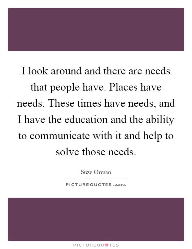 I look around and there are needs that people have. Places have needs. These times have needs, and I have the education and the ability to communicate with it and help to solve those needs Picture Quote #1