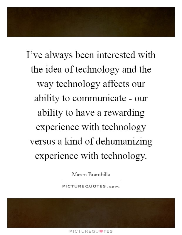 I've always been interested with the idea of technology and the way technology affects our ability to communicate - our ability to have a rewarding experience with technology versus a kind of dehumanizing experience with technology Picture Quote #1