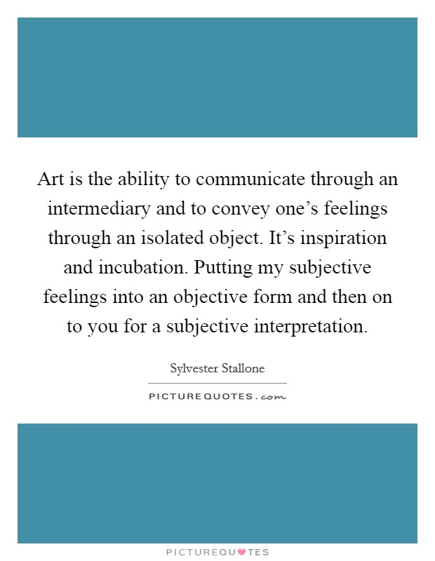 Art is the ability to communicate through an intermediary and to convey one's feelings through an isolated object. It's inspiration and incubation. Putting my subjective feelings into an objective form and then on to you for a subjective interpretation Picture Quote #1