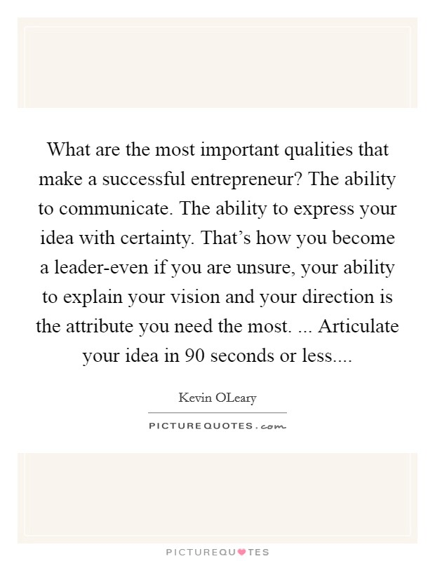 What are the most important qualities that make a successful entrepreneur? The ability to communicate. The ability to express your idea with certainty. That's how you become a leader-even if you are unsure, your ability to explain your vision and your direction is the attribute you need the most. ... Articulate your idea in 90 seconds or less Picture Quote #1