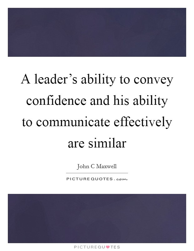 A leader's ability to convey confidence and his ability to communicate effectively are similar Picture Quote #1