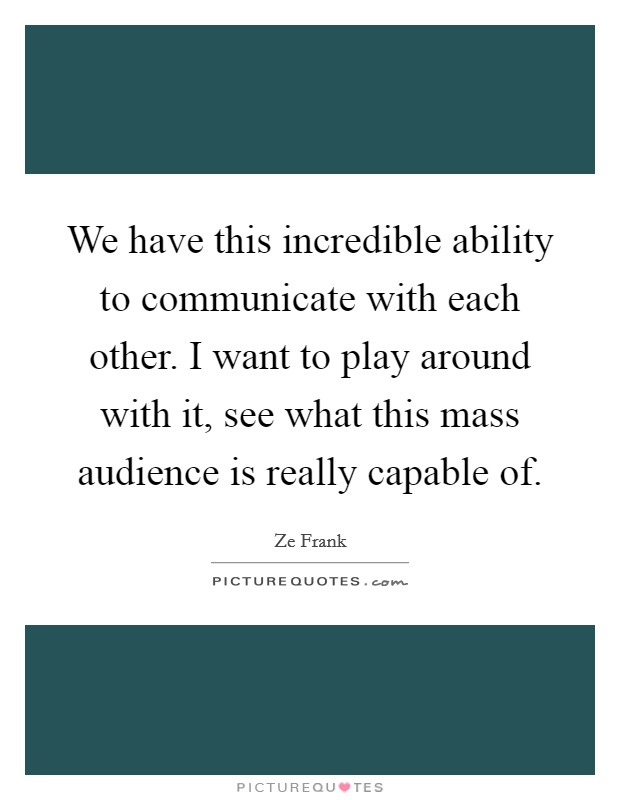 We have this incredible ability to communicate with each other. I want to play around with it, see what this mass audience is really capable of Picture Quote #1