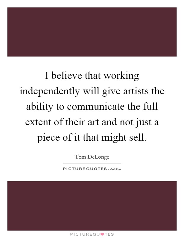 I believe that working independently will give artists the ability to communicate the full extent of their art and not just a piece of it that might sell Picture Quote #1
