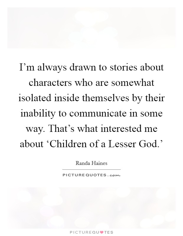 I'm always drawn to stories about characters who are somewhat isolated inside themselves by their inability to communicate in some way. That's what interested me about 'Children of a Lesser God.' Picture Quote #1