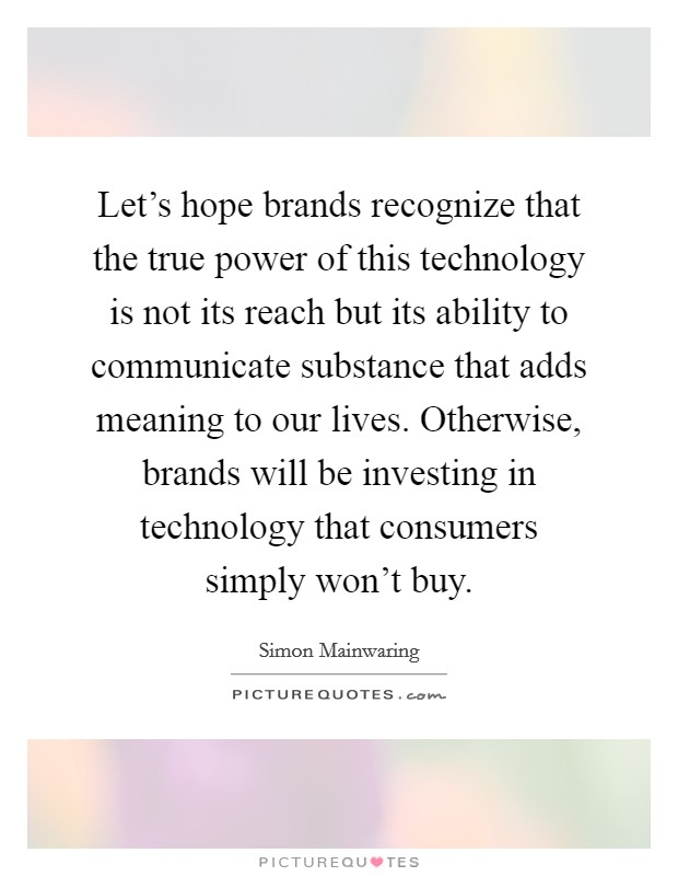 Let's hope brands recognize that the true power of this technology is not its reach but its ability to communicate substance that adds meaning to our lives. Otherwise, brands will be investing in technology that consumers simply won't buy Picture Quote #1