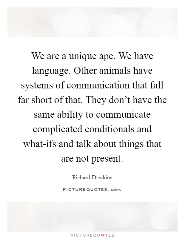 We are a unique ape. We have language. Other animals have systems of communication that fall far short of that. They don't have the same ability to communicate complicated conditionals and what-ifs and talk about things that are not present Picture Quote #1