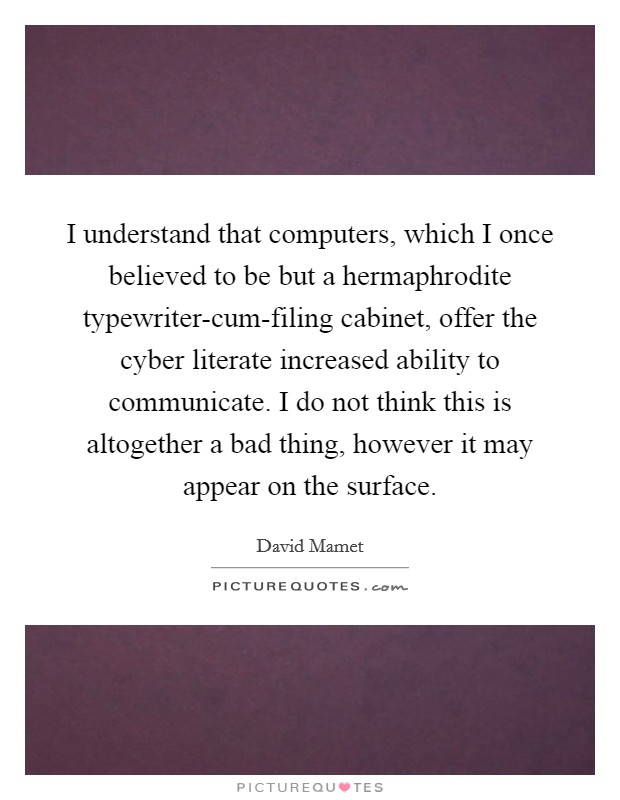 I understand that computers, which I once believed to be but a hermaphrodite typewriter-cum-filing cabinet, offer the cyber literate increased ability to communicate. I do not think this is altogether a bad thing, however it may appear on the surface Picture Quote #1