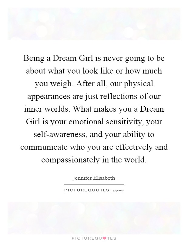 Being a Dream Girl is never going to be about what you look like or how much you weigh. After all, our physical appearances are just reflections of our inner worlds. What makes you a Dream Girl is your emotional sensitivity, your self-awareness, and your ability to communicate who you are effectively and compassionately in the world Picture Quote #1