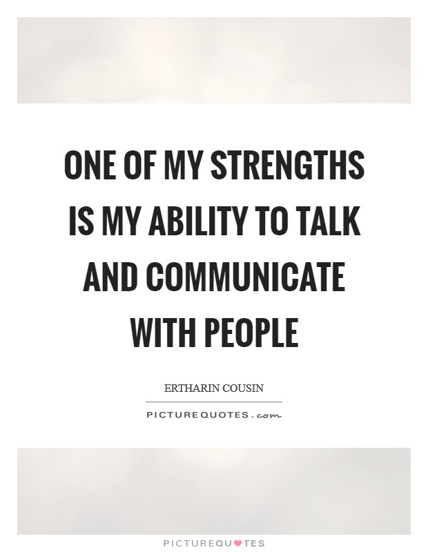 One of my strengths is my ability to talk and communicate with people Picture Quote #1