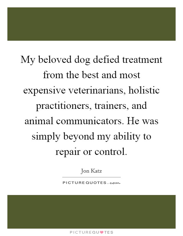 My beloved dog defied treatment from the best and most expensive veterinarians, holistic practitioners, trainers, and animal communicators. He was simply beyond my ability to repair or control Picture Quote #1