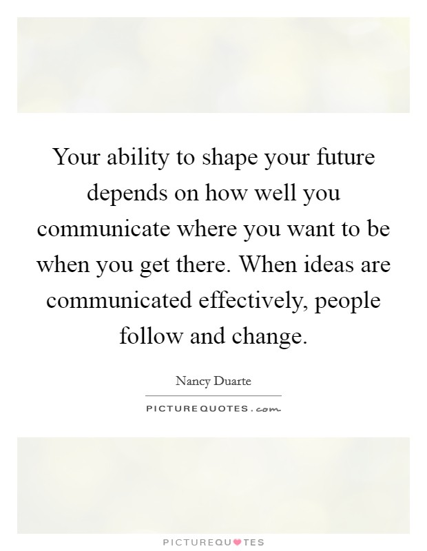 Your ability to shape your future depends on how well you communicate where you want to be when you get there. When ideas are communicated effectively, people follow and change Picture Quote #1