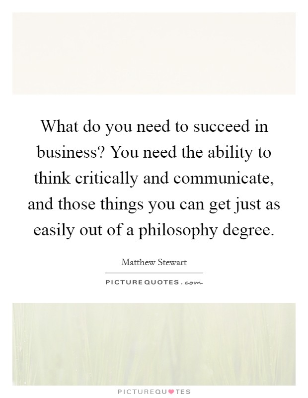 What do you need to succeed in business? You need the ability to think critically and communicate, and those things you can get just as easily out of a philosophy degree Picture Quote #1