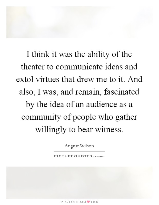 I think it was the ability of the theater to communicate ideas and extol virtues that drew me to it. And also, I was, and remain, fascinated by the idea of an audience as a community of people who gather willingly to bear witness Picture Quote #1