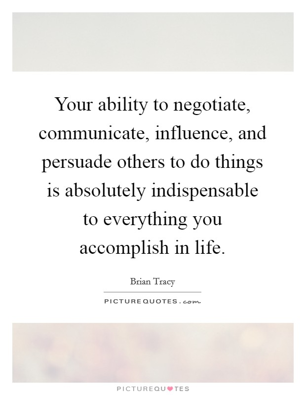 Your ability to negotiate, communicate, influence, and persuade others to do things is absolutely indispensable to everything you accomplish in life Picture Quote #1