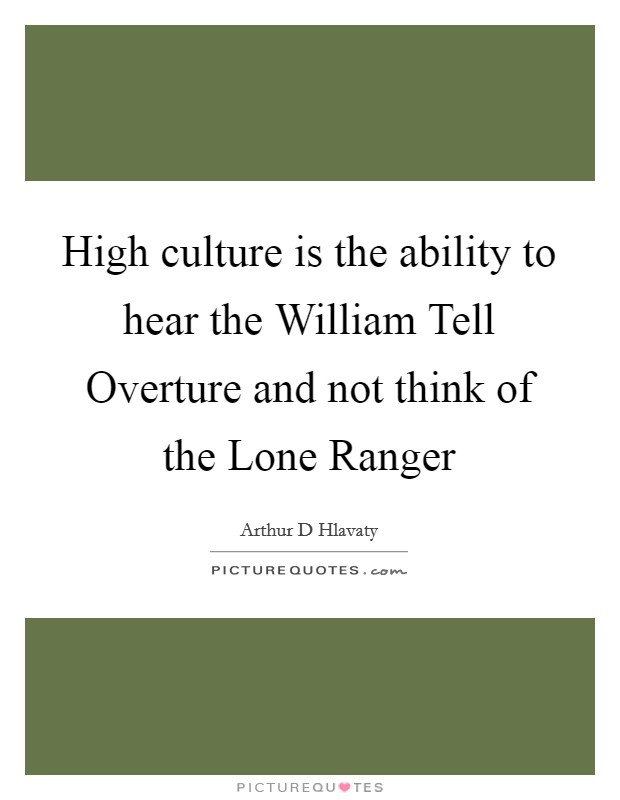 High culture is the ability to hear the William Tell Overture and not think of the Lone Ranger Picture Quote #1