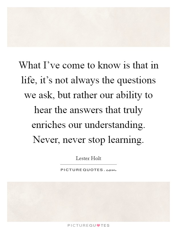 What I've come to know is that in life, it's not always the questions we ask, but rather our ability to hear the answers that truly enriches our understanding. Never, never stop learning Picture Quote #1