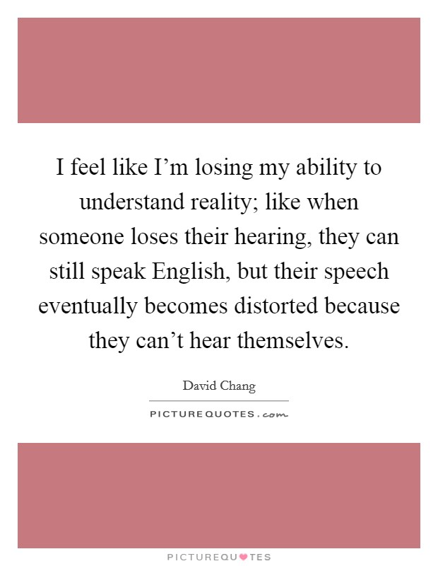 I feel like I'm losing my ability to understand reality; like when someone loses their hearing, they can still speak English, but their speech eventually becomes distorted because they can't hear themselves Picture Quote #1